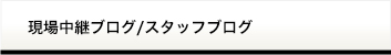 現場中継ブログ/スタッフブログ