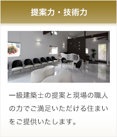 提案力・技術力 一級建築士の提案と現場の職人の力でご満足いただける住まいをご提供いたします。
