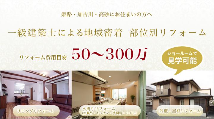 姫路・加古川・高砂にお住まいの方へ 一級建築士の地域密着 部位別リフォーム ショールームで見学可能 リフォーム費用目安 50~300万